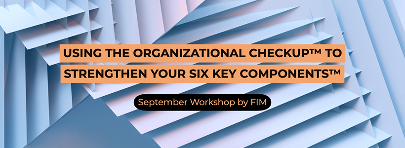 FIM September Workshop: Using the Organizational Checkup® to Strengthen Your Six Key Components™