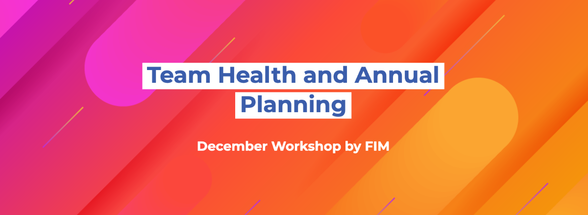 FIM December Workshop: Team Health and Annual Planning